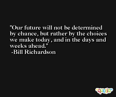 Our future will not be determined by chance, but rather by the choices we make today, and in the days and weeks ahead. -Bill Richardson