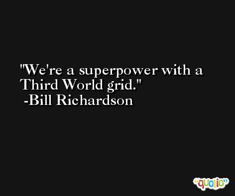 We're a superpower with a Third World grid. -Bill Richardson