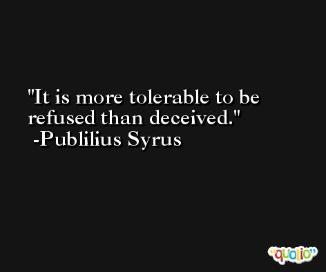It is more tolerable to be refused than deceived. -Publilius Syrus