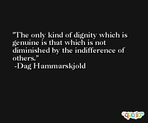 The only kind of dignity which is genuine is that which is not diminished by the indifference of others. -Dag Hammarskjold