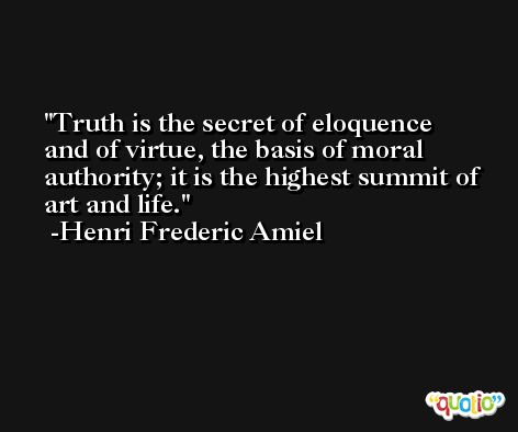 Truth is the secret of eloquence and of virtue, the basis of moral authority; it is the highest summit of art and life. -Henri Frederic Amiel
