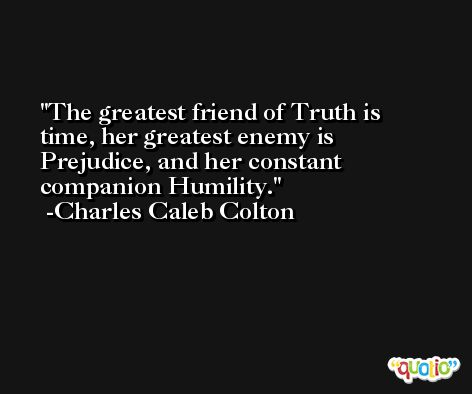 The greatest friend of Truth is time, her greatest enemy is Prejudice, and her constant companion Humility. -Charles Caleb Colton