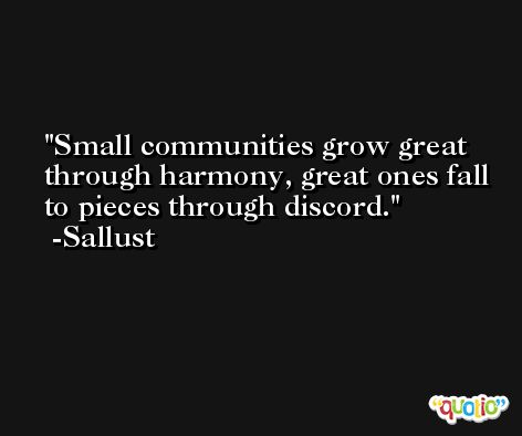 Small communities grow great through harmony, great ones fall to pieces through discord. -Sallust