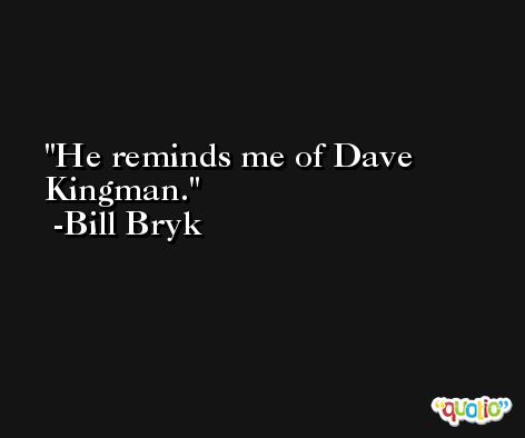 He reminds me of Dave Kingman. -Bill Bryk