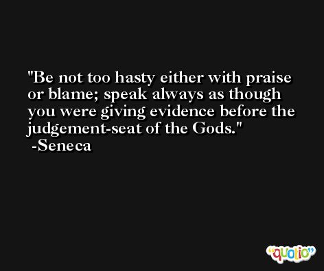 Be not too hasty either with praise or blame; speak always as though you were giving evidence before the judgement-seat of the Gods. -Seneca