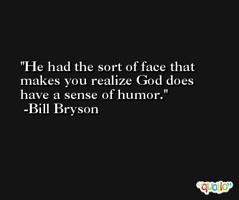 He had the sort of face that makes you realize God does have a sense of humor. -Bill Bryson