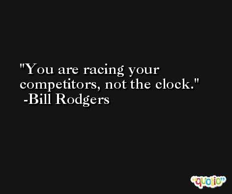 You are racing your competitors, not the clock. -Bill Rodgers