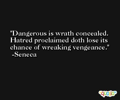 Dangerous is wrath concealed. Hatred proclaimed doth lose its chance of wreaking vengeance. -Seneca