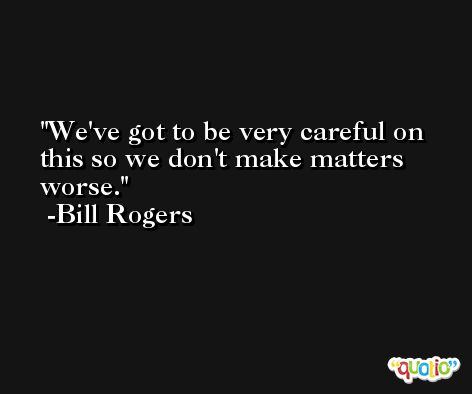We've got to be very careful on this so we don't make matters worse. -Bill Rogers