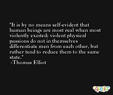 It is by no means self-evident that human beings are most real when most violently excited; violent physical passions do not in themselves differentiate men from each other, but rather tend to reduce them to the same state. -Thomas Elliot