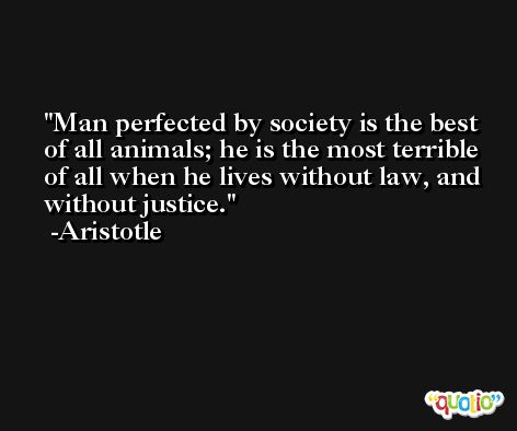 Man perfected by society is the best of all animals; he is the most terrible of all when he lives without law, and without justice. -Aristotle