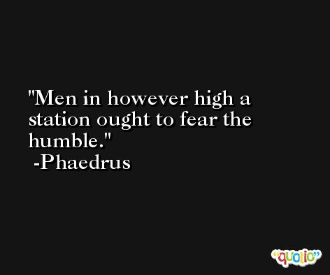 Men in however high a station ought to fear the humble. -Phaedrus