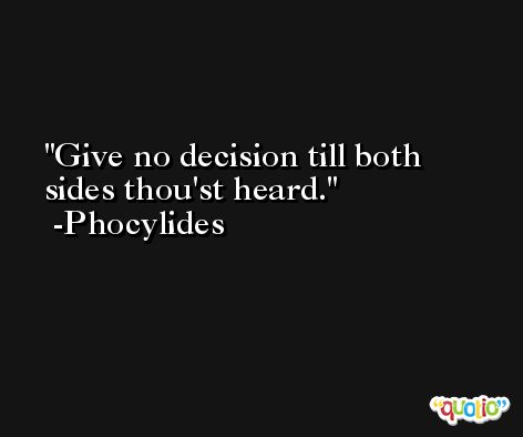 Give no decision till both sides thou'st heard. -Phocylides