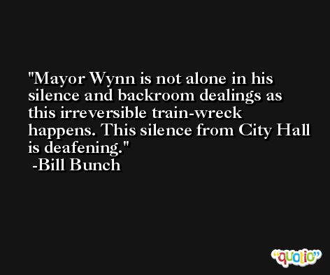 Mayor Wynn is not alone in his silence and backroom dealings as this irreversible train-wreck happens. This silence from City Hall is deafening. -Bill Bunch
