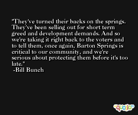 They've turned their backs on the springs. They've been selling out for short term greed and development demands. And so we're taking it right back to the voters and to tell them, once again, Barton Springs is critical to our community, and we're serious about protecting them before it's too late. -Bill Bunch