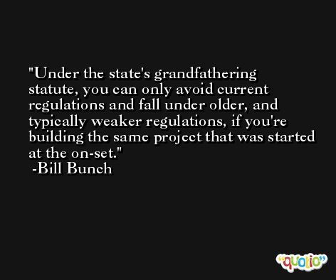 Under the state's grandfathering statute, you can only avoid current regulations and fall under older, and typically weaker regulations, if you're building the same project that was started at the on-set. -Bill Bunch
