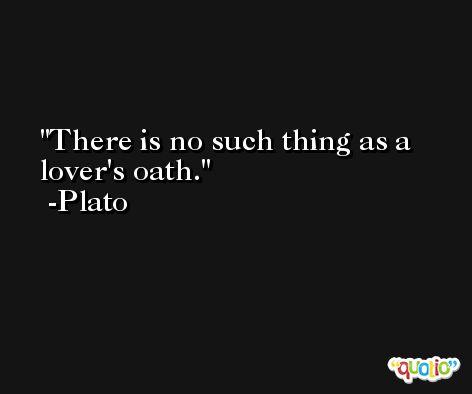 There is no such thing as a lover's oath. -Plato