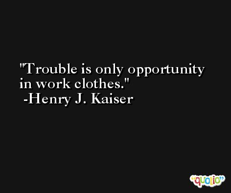 Trouble is only opportunity in work clothes. -Henry J. Kaiser