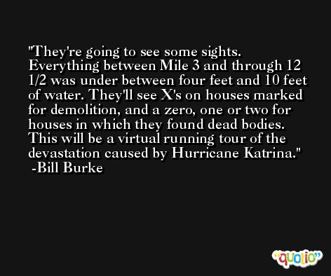 They're going to see some sights. Everything between Mile 3 and through 12 1/2 was under between four feet and 10 feet of water. They'll see X's on houses marked for demolition, and a zero, one or two for houses in which they found dead bodies. This will be a virtual running tour of the devastation caused by Hurricane Katrina. -Bill Burke