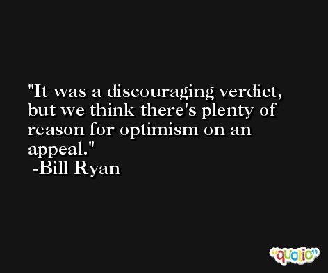 It was a discouraging verdict, but we think there's plenty of reason for optimism on an appeal. -Bill Ryan