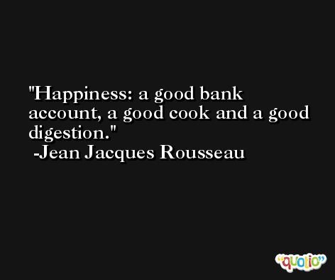 Happiness: a good bank account, a good cook and a good digestion. -Jean Jacques Rousseau
