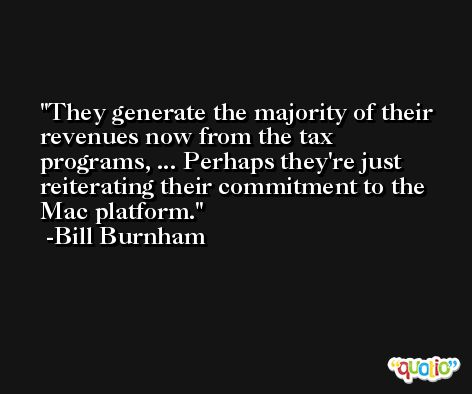 They generate the majority of their revenues now from the tax programs, ... Perhaps they're just reiterating their commitment to the Mac platform. -Bill Burnham