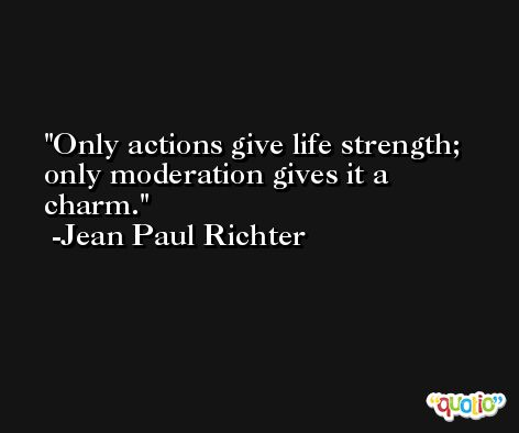 Only actions give life strength; only moderation gives it a charm. -Jean Paul Richter