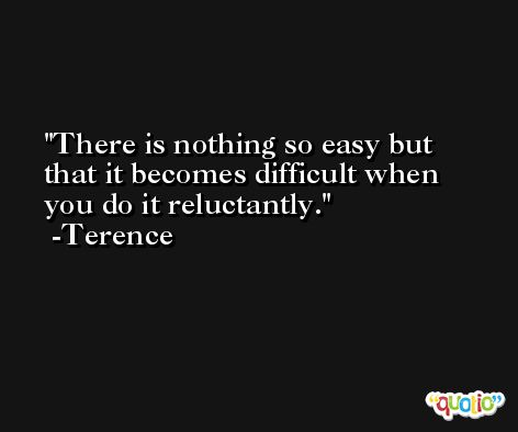 There is nothing so easy but that it becomes difficult when you do it reluctantly. -Terence