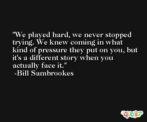 We played hard, we never stopped trying. We knew coming in what kind of pressure they put on you, but it's a different story when you actually face it. -Bill Sambrookes