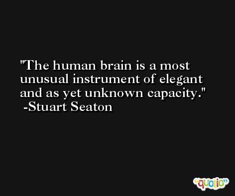 The human brain is a most unusual instrument of elegant and as yet unknown capacity. -Stuart Seaton