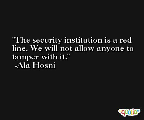The security institution is a red line. We will not allow anyone to tamper with it. -Ala Hosni