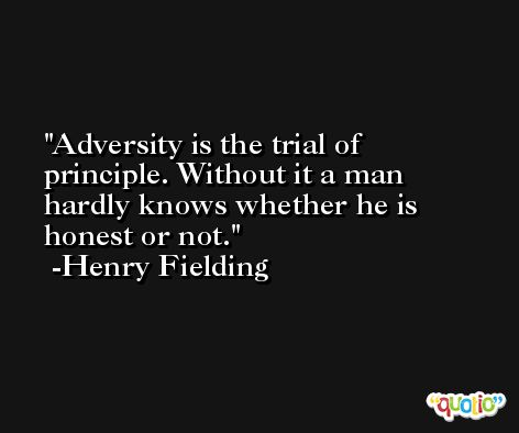 Adversity is the trial of principle. Without it a man hardly knows whether he is honest or not. -Henry Fielding