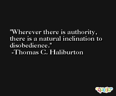 Wherever there is authority, there is a natural inclination to disobedience. -Thomas C. Haliburton