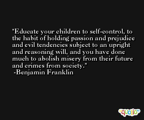 Educate your children to self-control, to the habit of holding passion and prejudice and evil tendencies subject to an upright and reasoning will, and you have done much to abolish misery from their future and crimes from society. -Benjamin Franklin