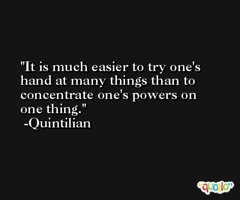 It is much easier to try one's hand at many things than to concentrate one's powers on one thing. -Quintilian