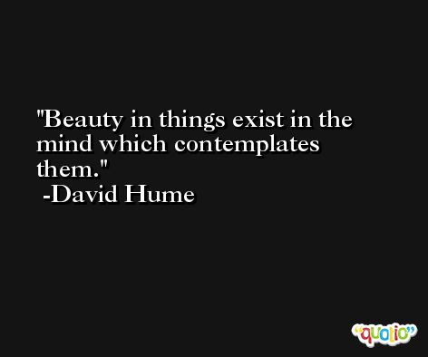 Beauty in things exist in the mind which contemplates them. -David Hume