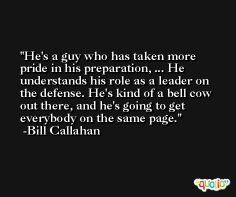 He's a guy who has taken more pride in his preparation, ... He understands his role as a leader on the defense. He's kind of a bell cow out there, and he's going to get everybody on the same page. -Bill Callahan