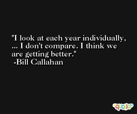 I look at each year individually, ... I don't compare. I think we are getting better. -Bill Callahan