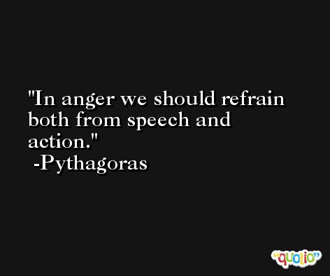 In anger we should refrain both from speech and action. -Pythagoras