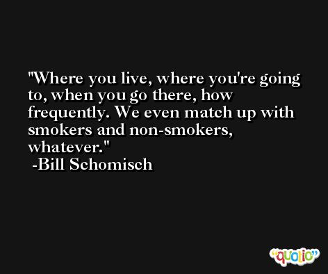 Where you live, where you're going to, when you go there, how frequently. We even match up with smokers and non-smokers, whatever. -Bill Schomisch