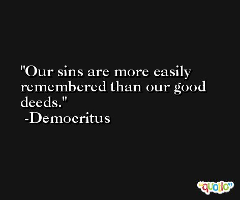 Our sins are more easily remembered than our good deeds. -Democritus
