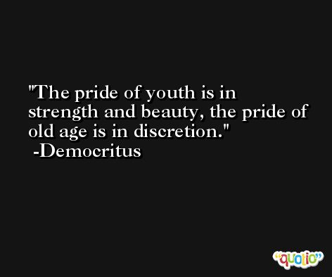 The pride of youth is in strength and beauty, the pride of old age is in discretion. -Democritus