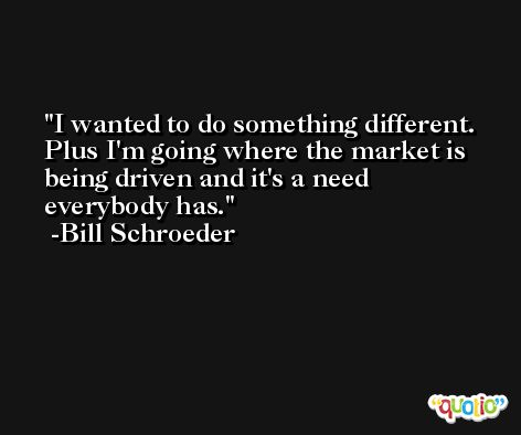I wanted to do something different. Plus I'm going where the market is being driven and it's a need everybody has. -Bill Schroeder