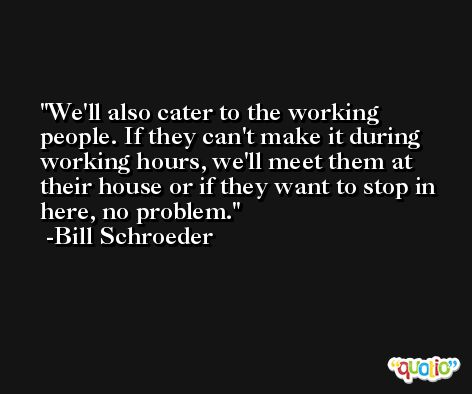 We'll also cater to the working people. If they can't make it during working hours, we'll meet them at their house or if they want to stop in here, no problem. -Bill Schroeder