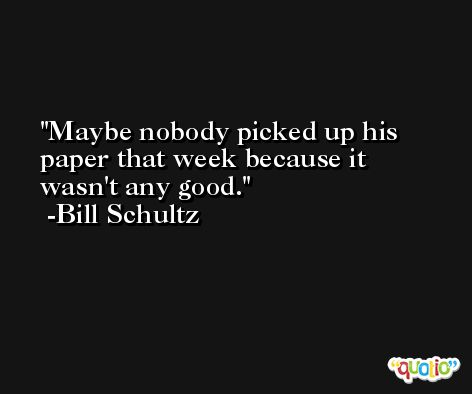 Maybe nobody picked up his paper that week because it wasn't any good. -Bill Schultz