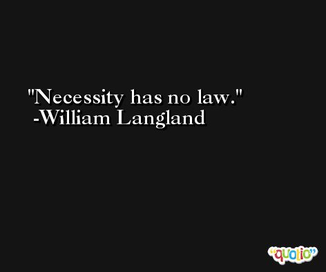 Necessity has no law. -William Langland