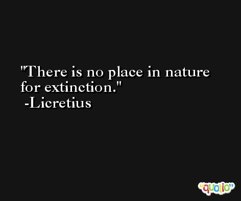 There is no place in nature for extinction. -Licretius