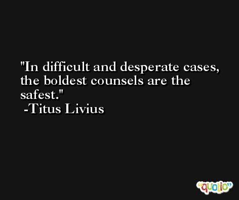 In difficult and desperate cases, the boldest counsels are the safest. -Titus Livius