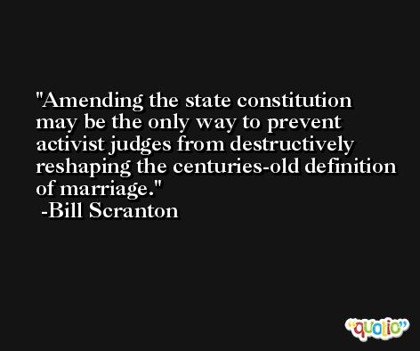 Amending the state constitution may be the only way to prevent activist judges from destructively reshaping the centuries-old definition of marriage. -Bill Scranton