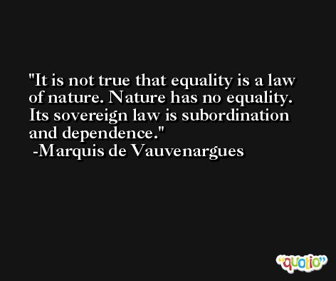 It is not true that equality is a law of nature. Nature has no equality. Its sovereign law is subordination and dependence. -Marquis de Vauvenargues